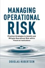 Managing Operational Risk - Practical Strategies to Identify and Mitigate Operational Risk within Financial Institutions